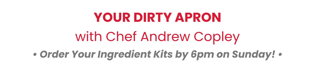YOUR DIRTY APRONwith Chef Andrew Copley• Order Your Ingredient Kits by 6pm on Sunday! •
