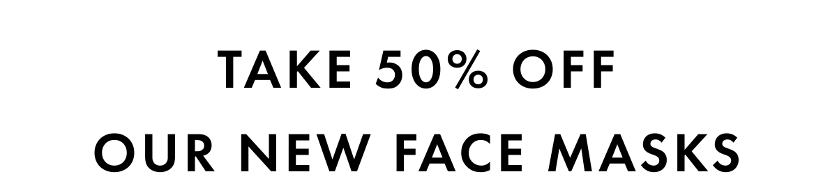 take 50% offOUR new face masks